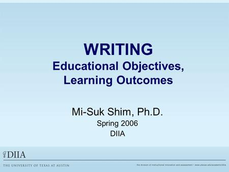 WRITING Educational Objectives, Learning Outcomes Mi-Suk Shim, Ph.D. Spring 2006 DIIA.