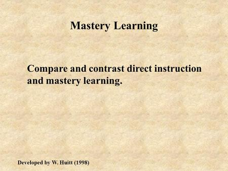 Mastery Learning Compare and contrast direct instruction and mastery learning. Developed by W. Huitt (1998)