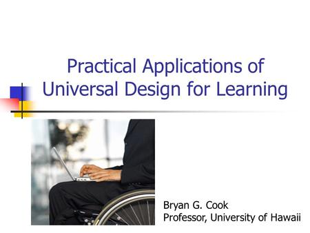 Practical Applications of Universal Design for Learning Bryan G. Cook Professor, University of Hawaii.