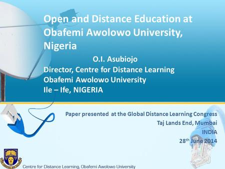 Open and Distance Education at Obafemi Awolowo University, Nigeria O.I. Asubiojo Director, Centre for Distance Learning Obafemi Awolowo University Ile.