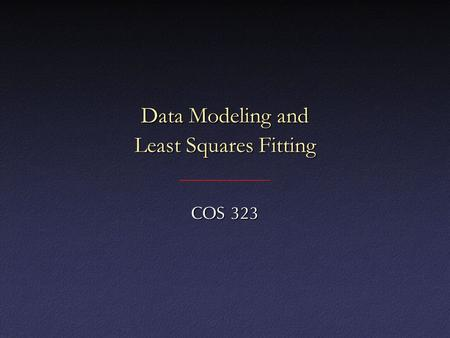 Data Modeling and Least Squares Fitting COS 323. Data Modeling Given: data points, functional form, find constants in functionGiven: data points, functional.