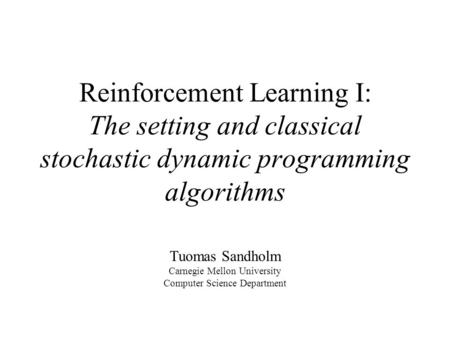 Reinforcement Learning I: The setting and classical stochastic dynamic programming algorithms Tuomas Sandholm Carnegie Mellon University Computer Science.