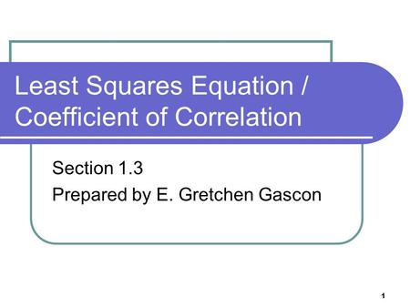 1 Least Squares Equation / Coefficient of Correlation Section 1.3 Prepared by E. Gretchen Gascon.