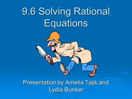 9.6 Solving Rational Equations Presentation by Amelia Tajik and Lydia Bunker.