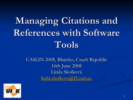 1 Managing Citations and References with Software Tools CASLIN 2008, Blansko, Czech Republic 16th June 2008 Linda Skolková
