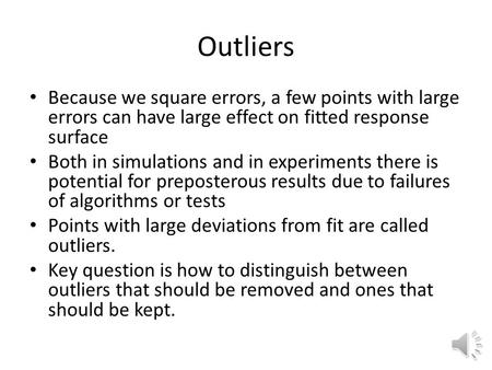 Outliers Because we square errors, a few points with large errors can have large effect on fitted response surface Both in simulations and in experiments.