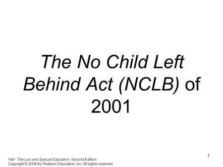 1 The No Child Left Behind Act (NCLB) of 2001 Yell / The Law and Special Education, Second Edition Copyright © 2006 by Pearson Education, Inc. All rights.
