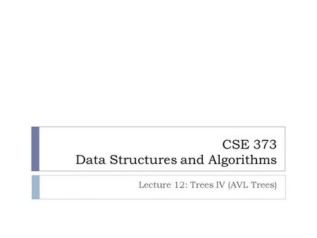CSE 373 Data Structures and Algorithms Lecture 12: Trees IV (AVL Trees)
