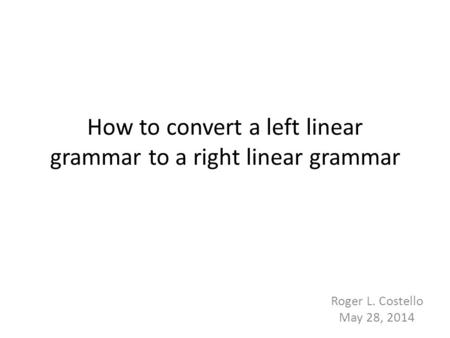How to convert a left linear grammar to a right linear grammar Roger L. Costello May 28, 2014.