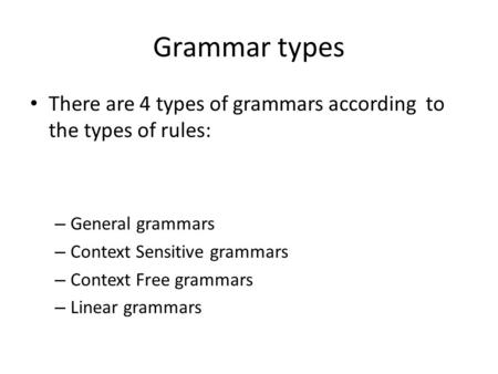 Grammar types There are 4 types of grammars according to the types of rules: – General grammars – Context Sensitive grammars – Context Free grammars –
