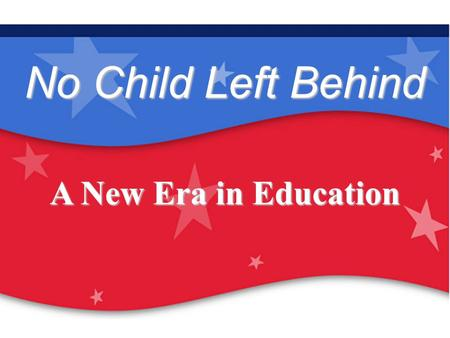Our Children Are Our Future: No Child Left Behind No Child Left Behind A New Era in Education.