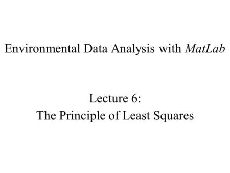 Environmental Data Analysis with MatLab Lecture 6: The Principle of Least Squares.