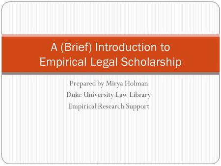 Prepared by Mirya Holman Duke University Law Library Empirical Research Support A (Brief) Introduction to Empirical Legal Scholarship.