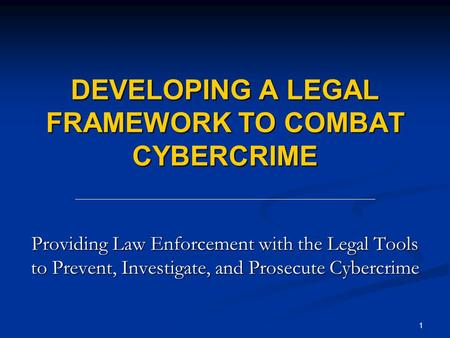1 DEVELOPING A LEGAL FRAMEWORK TO COMBAT CYBERCRIME Providing Law Enforcement with the Legal Tools to Prevent, Investigate, and Prosecute Cybercrime.
