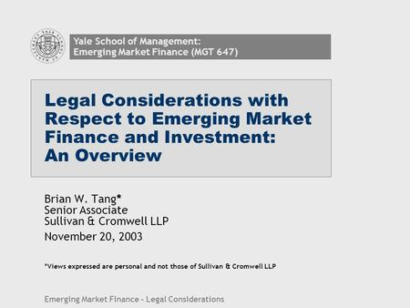 Legal Considerations with Respect to Emerging Market Finance and Investment: An Overview Brian W. Tang* Senior Associate Sullivan & Cromwell LLP November.