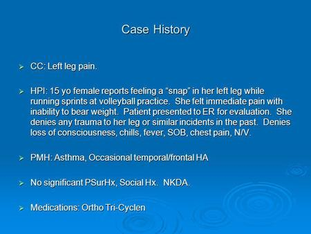 "Case History  CC: Left leg pain.  HPI: 15 yo female reports feeling a ""snap"" in her left leg while running sprints at volleyball practice. She felt immediate."
