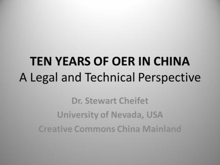 TEN YEARS OF OER IN CHINA A Legal and Technical Perspective Dr. Stewart Cheifet University of Nevada, USA Creative Commons China Mainland.