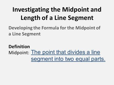 Investigating the Midpoint and Length of a Line Segment Developing the Formula for the Midpoint of a Line Segment Definition Midpoint: The point that divides.