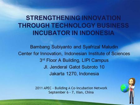 STRENGTHENING INNOVATION THROUGH TECHNOLOGY BUSINESS INCUBATOR IN INDONESIA Bambang Subiyanto and Syafrizal Maludin Center for Innovation, Indonesian Institute.