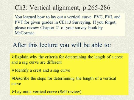Ch3: Vertical alignment, p.265-286 You learned how to lay out a vertical curve, PVC, PVI, and PVT for given grades in CE113 Surveying. If you forgot, please.