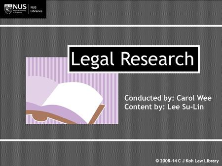 Conducted by: Carol Wee Content by: Lee Su-Lin Legal Research © 2008-14 C J Koh Law Library.