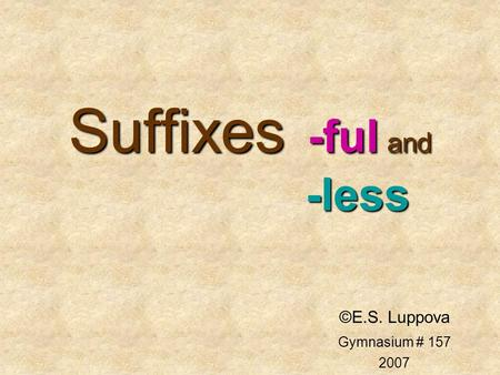 Suffixes -ful and -less ©E.S. Luppova Gymnasium # 157 2007.