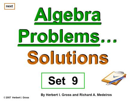 Algebra Problems… Solutions Algebra Problems… Solutions © 2007 Herbert I. Gross By Herbert I. Gross and Richard A. Medeiros next Set 9.
