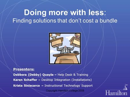 Copyright: Hamilton College 2006 Doing more with less: Finding solutions that don't cost a bundle Presenters: Debbora (Debby) Quayle – Help Desk & Training.