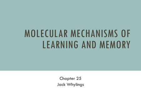 MOLECULAR MECHANISMS OF LEARNING AND MEMORY Chapter 25 Jack Whylings.