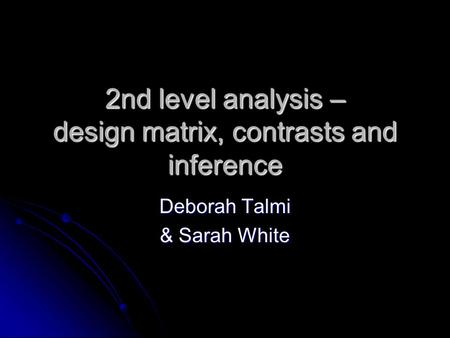 2nd level analysis – design matrix, contrasts and inference Deborah Talmi & Sarah White.