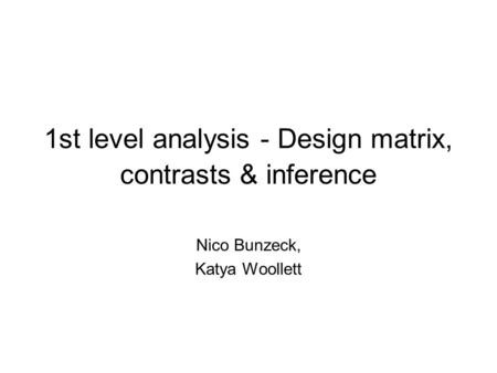 1st level analysis - Design matrix, contrasts & inference Nico Bunzeck, Katya Woollett.