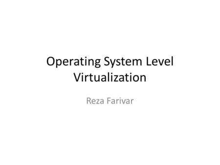 Operating System Level Virtualization Reza Farivar.