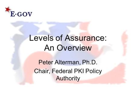 Levels of Assurance: An Overview Peter Alterman, Ph.D. Chair, Federal PKI Policy Authority.