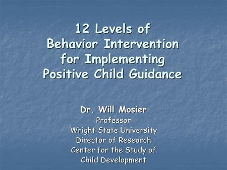 12 Levels of Behavior Intervention for Implementing Positive Child Guidance Dr. Will Mosier Professor Wright State University Director of Research Center.