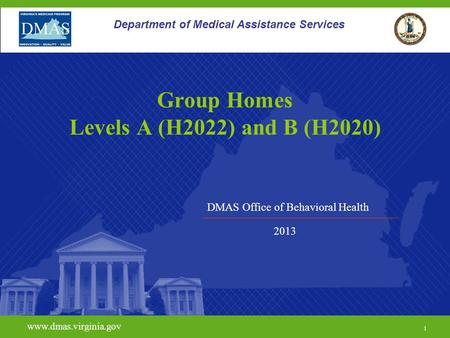 DMAS Office of Behavioral Health www.dmas.virginia.gov 1 Department of Medical Assistance Services Group Homes Levels A (H2022) and B (H2020) 2013.