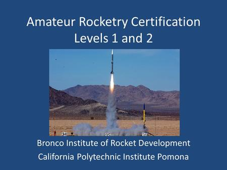 Amateur Rocketry Certification Levels 1 and 2 Bronco Institute of Rocket Development California Polytechnic Institute Pomona.