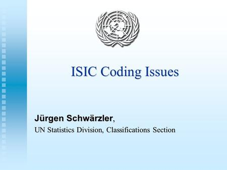 ISIC Coding Issues Jürgen Schwärzler, UN Statistics Division, Classifications Section.