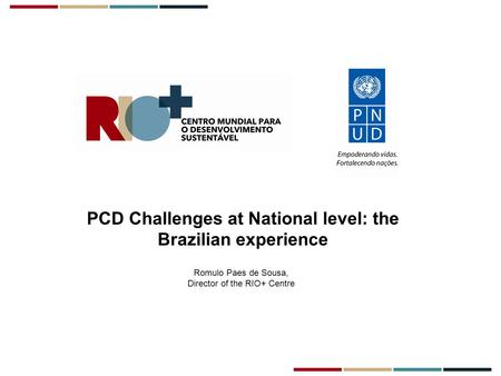 PCD Challenges at National level: the Brazilian experience Romulo Paes de Sousa, Director of the RIO+ Centre.