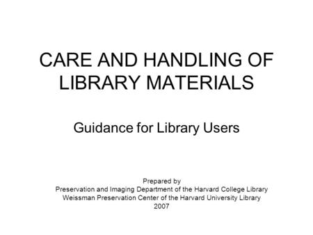 CARE AND HANDLING OF LIBRARY MATERIALS Guidance for Library Users Prepared by Preservation and Imaging Department of the Harvard College Library Weissman.