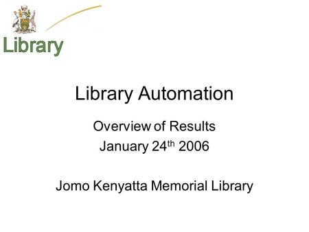 Library Automation Overview of Results January 24 th 2006 Jomo Kenyatta Memorial Library.