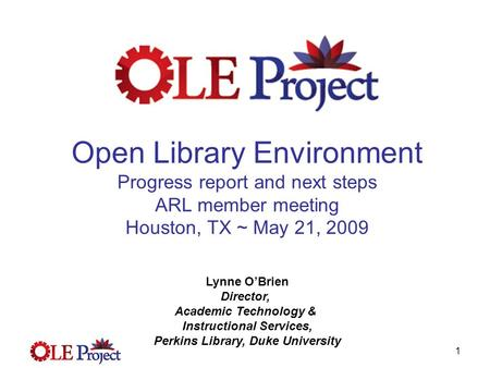 1 Open Library Environment Progress report and next steps ARL member meeting Houston, TX ~ May 21, 2009 Lynne O'Brien Director, Academic Technology & Instructional.
