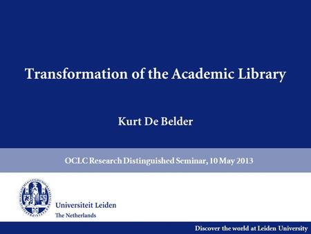 Discover the world at Leiden University Transformation of the Academic Library Kurt De Belder OCLC Research Distinguished Seminar, 10 May 2013.
