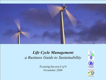 1 Life Cycle Management a Business Guide to Sustainability Training Session 3 of 4 November 2006.
