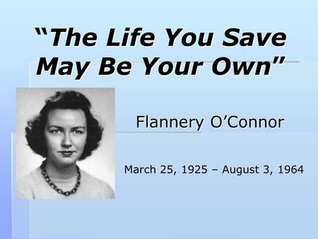 """The Life You Save May Be Your Own"" Flannery O'Connor March 25, 1925 – August 3, 1964."