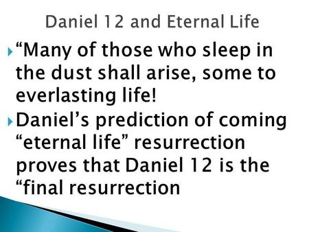 " ""Many of those who sleep in the dust shall arise, some to everlasting life!  Daniel's prediction of coming ""eternal life"" resurrection proves that Daniel."