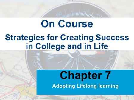 Strategies for Creating Success in College and in Life On Course Chapter 7 Adopting Lifelong learning.