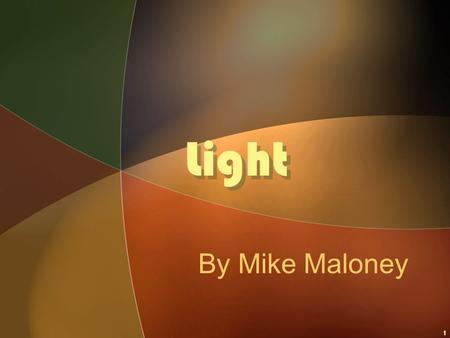 1 Light By Mike Maloney. © 2003 Mike Maloney2 Light What is LIGHT? WHERE DOES IT COME FROM?