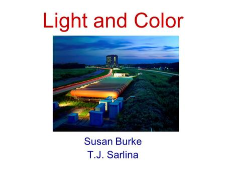 Light and Color Susan Burke T.J. Sarlina. Main Injector, 2 miles around Tevatron, 4 miles around Fermilab.