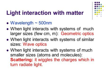 Light interaction with matter Wavelength ~ 500nm When light interacts with systems of much larger sizes (few cm, m): Geometric optics When light interacts.