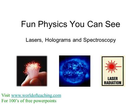 Fun Physics You Can See Lasers, Holograms and Spectroscopy Visit www.worldofteaching.comwww.worldofteaching.com For 100's of free powerpoints.